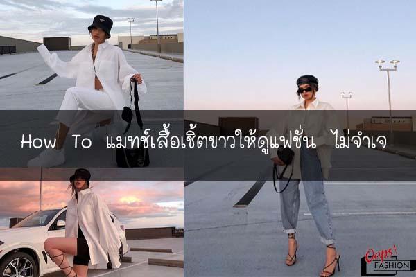 How To แมทช์เสื้อเชิ้ตขาวให้ดูแฟชั่น ไม่จำเจ #แต่งตัวแนวสตรีท