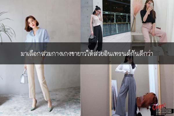 มาเลือกสวมกางเกงขายาวให้สวยอินเทรนด์กันดีกว่า #สตรีทแฟชั่น