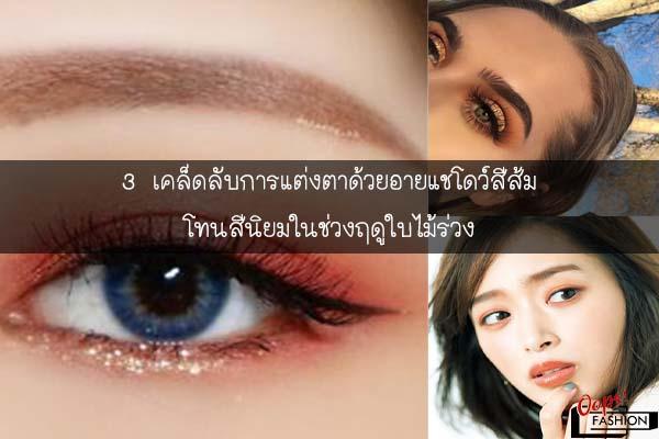 3 เคล็ดลับการแต่งตาด้วยอายแชโดว์สีส้ม โทนสีนิยมในช่วงฤดูใบไม้ร่วง #สตรีทแฟชั่น