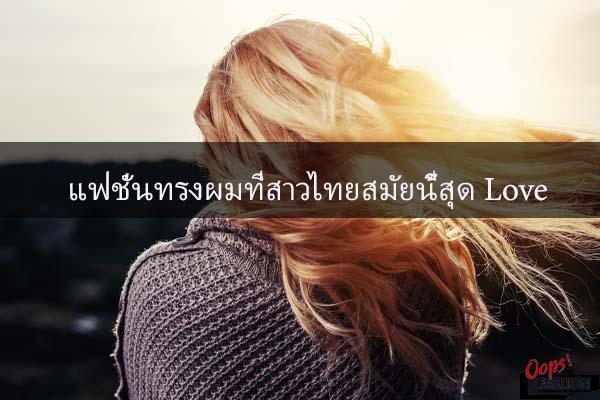 แฟชั่นทรงผมที่สาวไทยสมัยนี้สุด Love #สตรีทแฟชั่น