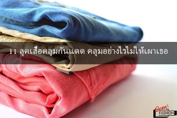 11 ลุคเสื้อคลุมกันแดด คลุมอย่างไรไม่ให้เผาเธอ #สตรีทแฟชั่น