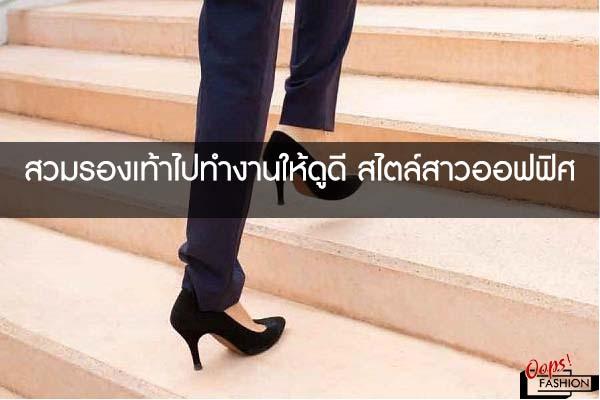 สวมรองเท้าไปทำงานให้ดูดี สไตล์สาวออฟฟิศ